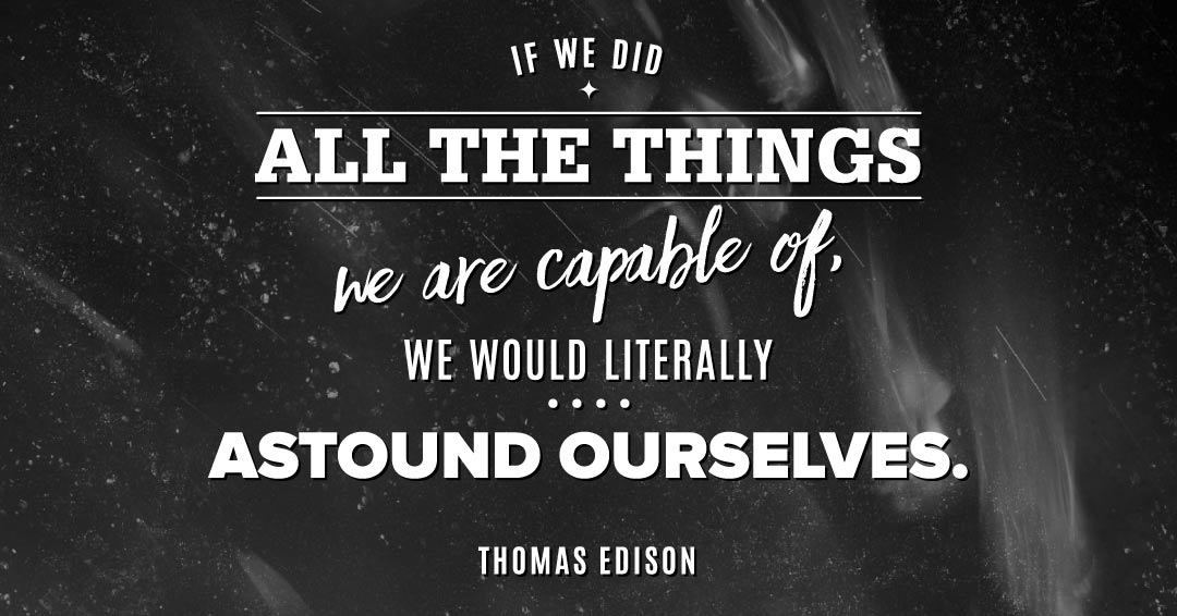 If we did all the things we are capable of, we would literally astound ourselves. –Thomas Edison quote
