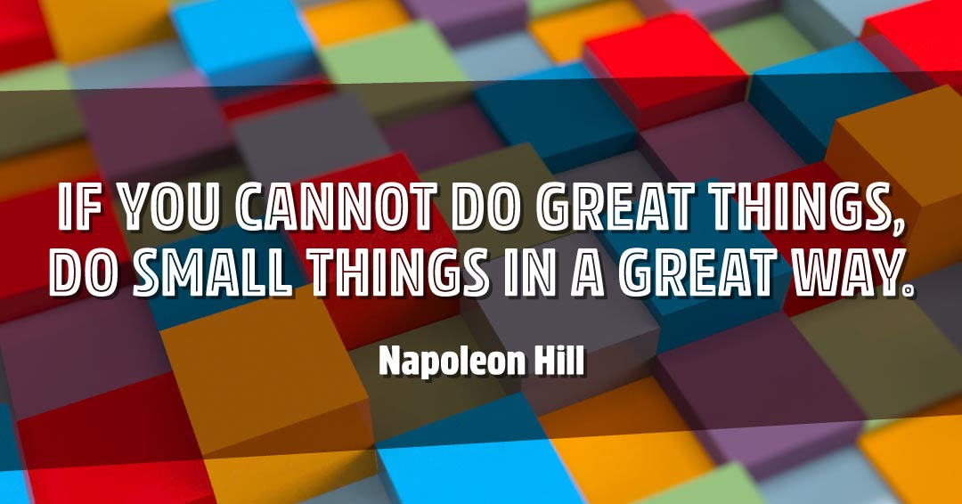 If you cannot do great things, do small things in a great way. –Napoleon Hill quote