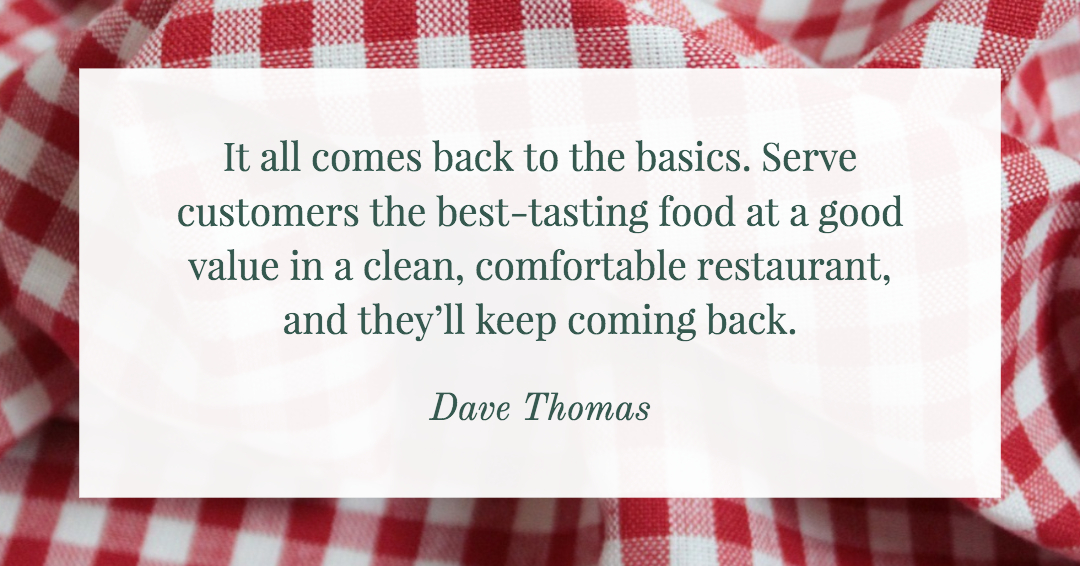 It all comes back to the basics. Serve customers the best-tasting food at a good value in a clean, comfortable restaurant, and they