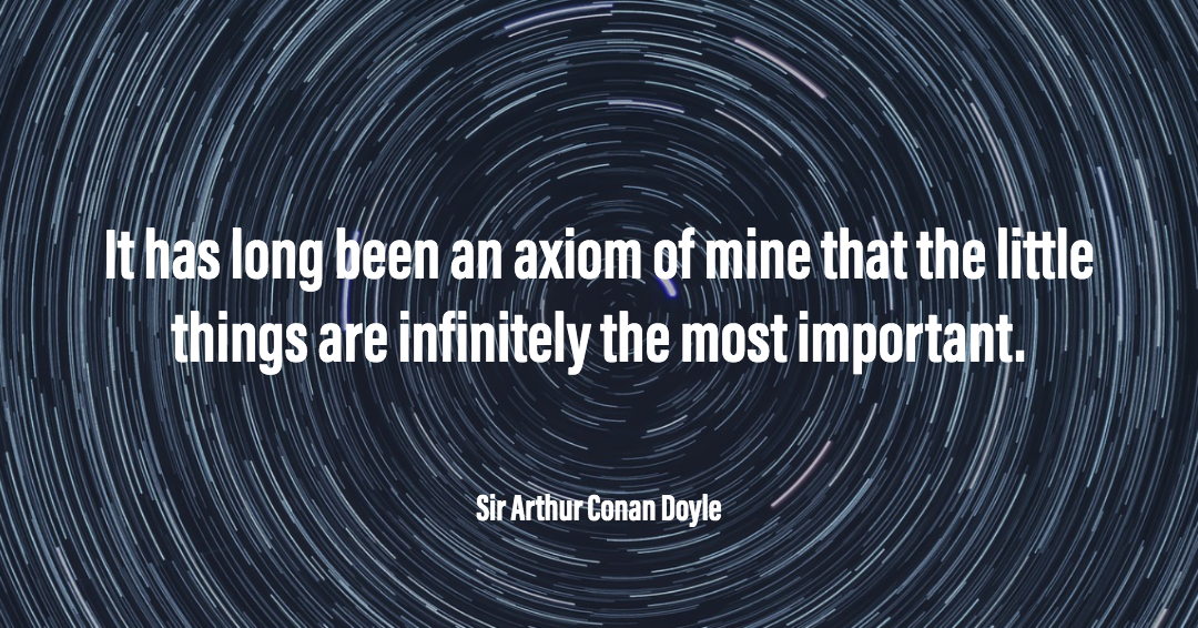 It has long been an axiom of mine that the little things are infinitely the most important. –Sir Arthur Conan Doyle quote