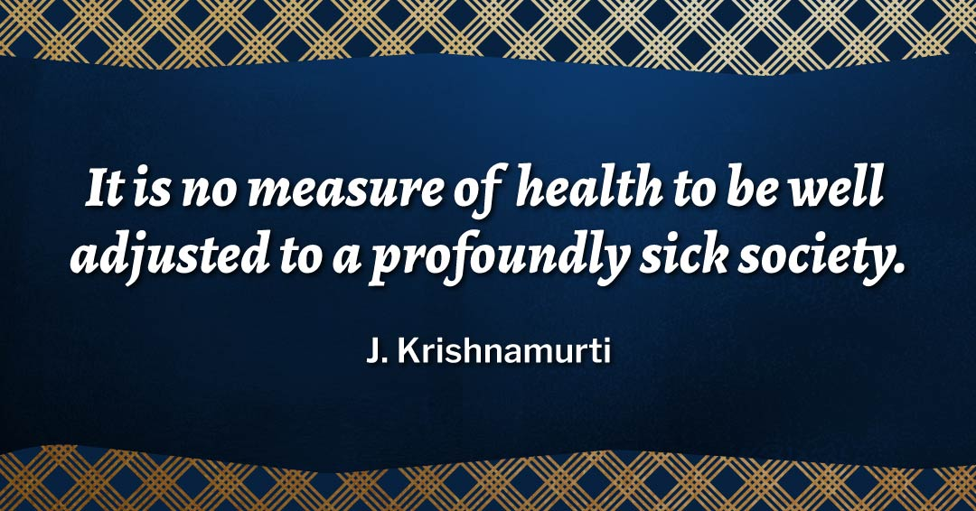 It is no measure of health to be well adjusted to a profoundly sick society. –J. Krishnamurti quote