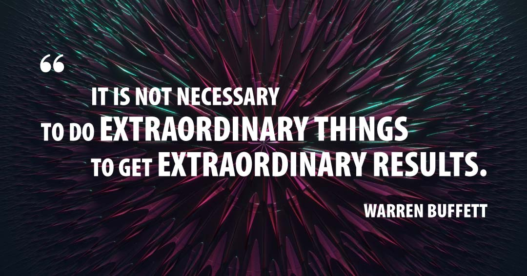 It is not necessary to do extraordinary things to get extraordinary results. –Warren Buffett quote