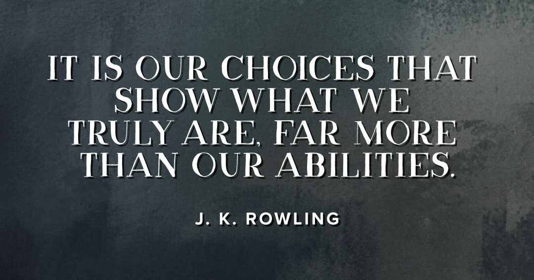 It is our choices that show what we truly are, far more than our abilities. –J. K. Rowling quote