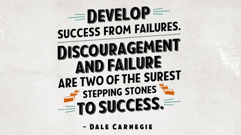 Develop success from failures. Discouragement and failure are two of the surest stepping stones to success. -Dale Carnegie