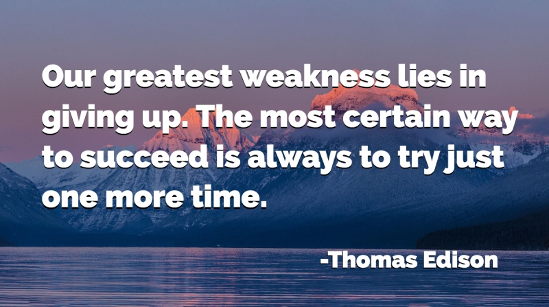 Our greatest weakness lies in giving up. The most certain way to succeed is always to try just one more time. -Thomas Edison