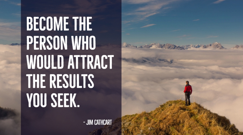 Become the person who would attract the results you seek. -Jim Cathcart