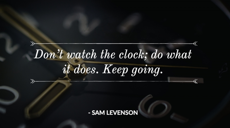 Don't watch the clock; do what it does. Keep going. -Sam Levenson