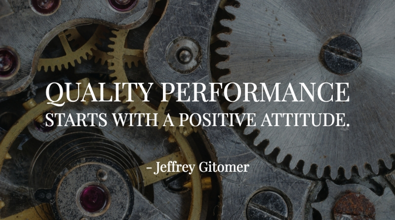 Quality performance starts with a positive attitude. -Jeffrey Gitomer