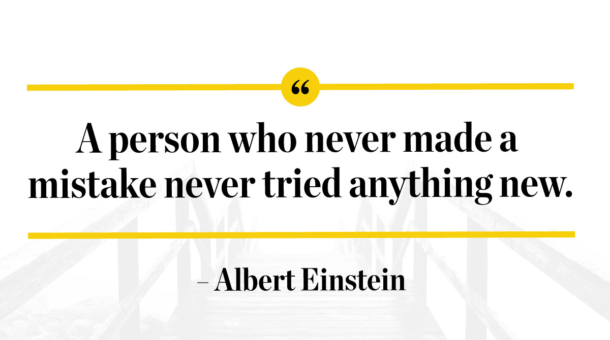 A person who never made a mistake never tried anything new. -Albert Einstein
