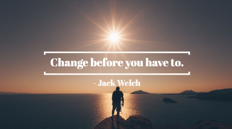 Change before you have to. -Jack Welch