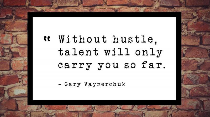 Without hustle, talent will only carry you so far. -Gary Vaynerchuk