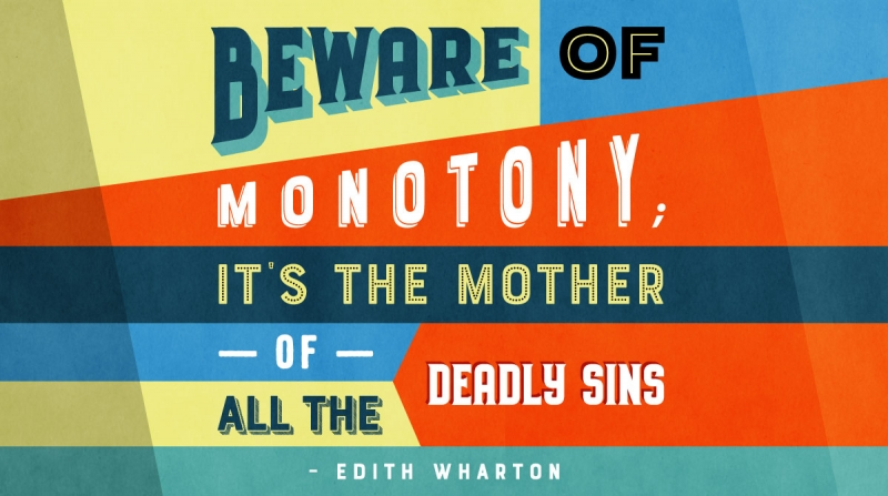 Beware of monotony; it