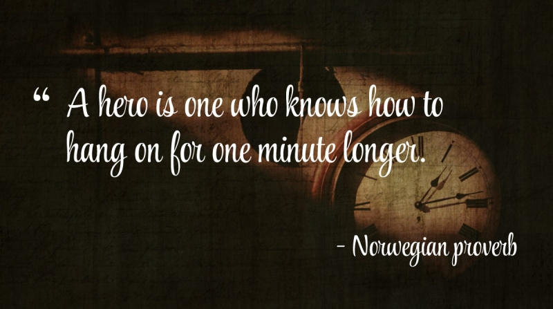A hero is one who knows how to hang on for one minute longer. -Norwegian proverb