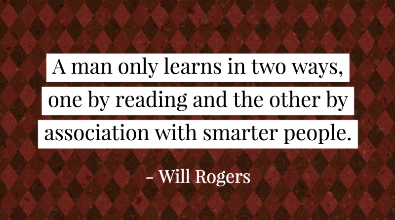 A man only learns in two ways, one by reading and the other by association with smarter people. -Will Rogers