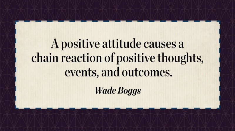A positive attitude causes a chain reaction of positive thoughts, events, and outcomes. -Wade Boggs