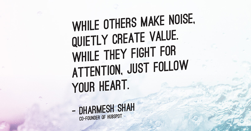 While others make noise, quietly create value. While they fight for attention, just follow your heart. -Dharmesh Shah