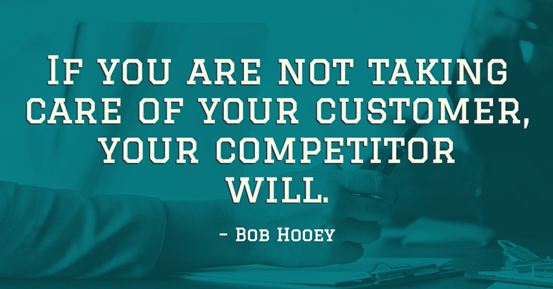 If you are not taking care of your customer, your competitor will. -Bob Hooey