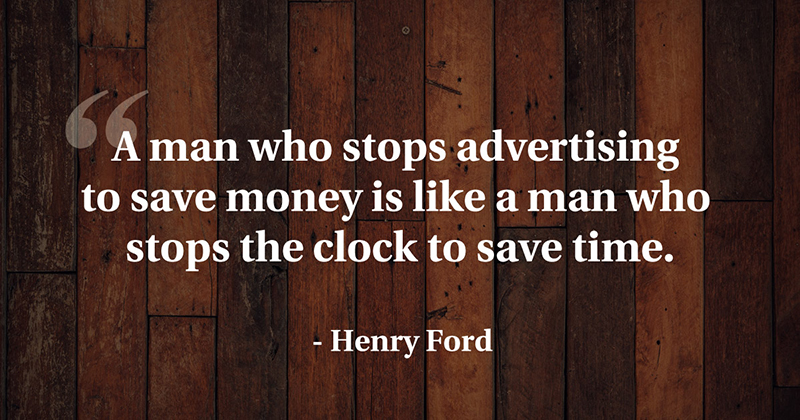 A man who stops advertising to save money is like a man who stops the clock to save time. -Henry Ford