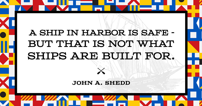 A ship in harbor is safe — but that is not what ships are built for. -John A. Shedd