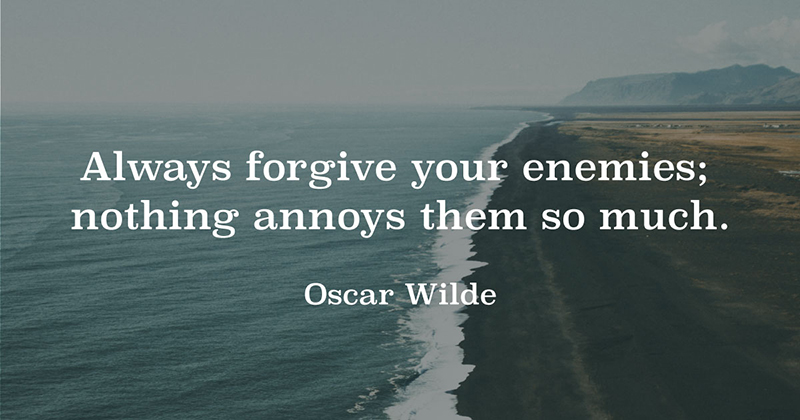 Always forgive your enemies; nothing annoys them so much. -Oscar Wilde
