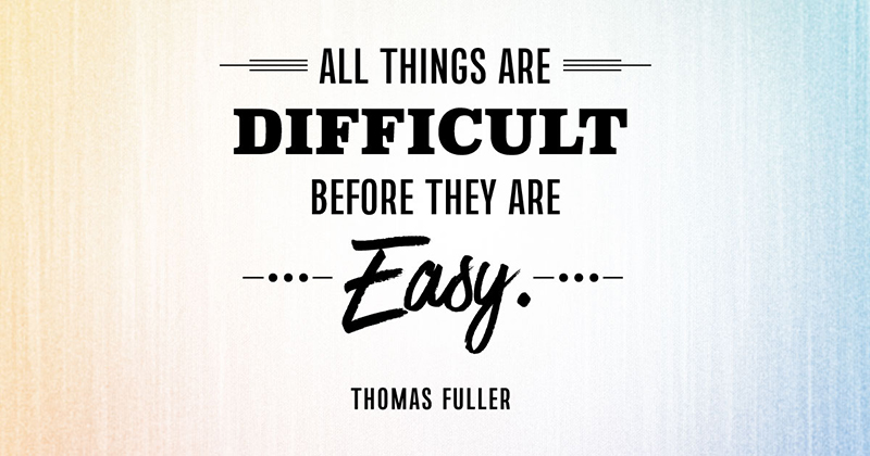 All things are difficult before they are easy. -Thomas Fuller