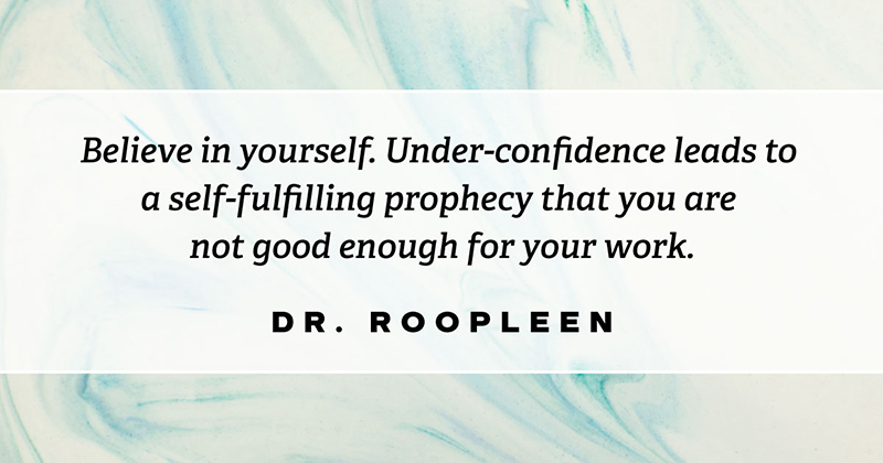 Believe in yourself. Under-confidence leads to a self-fulfilling prophecy that you are not good enough for your work. -Dr Roopleen