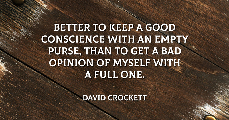 Better to keep a good conscience with an empty purse, than to get a bad opinion of myself with a full one. -David Crockett
