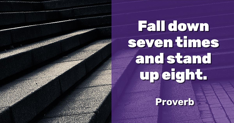 Fall down seven times and stand up eight. -Proverb