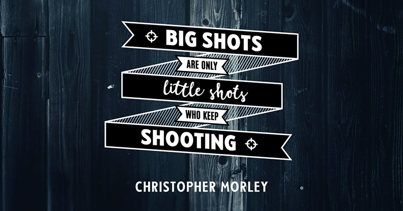 Big shots are only little shots who keep shooting. -Christopher Morley