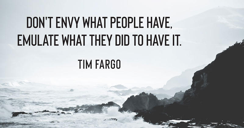 Don't envy what people have, emulate what they did to have it. -Tim Fargo