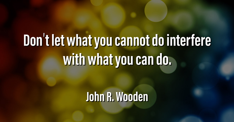 Don't let what you cannot do interfere with what you can do. -John R. Wooden