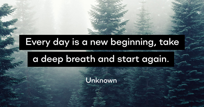 Every day is a new beginning, take a deep breath and start again. -Unknown
