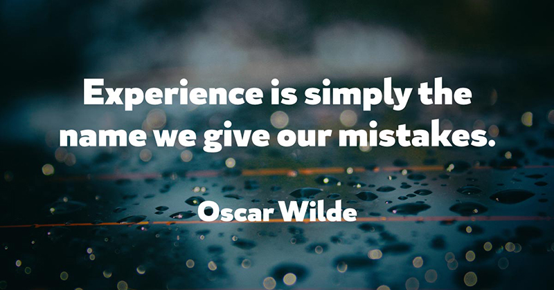 Experience is simply the name we give our mistakes. -Oscar Wilde