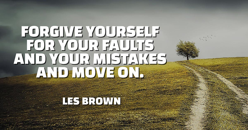 Forgive yourself for your faults and your mistakes and move on. -Les Brown