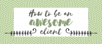 Tips for Being a Great Client